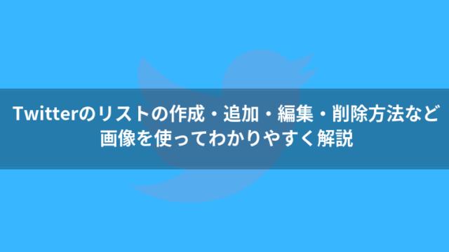 Twitterのリストの作成・追加・編集・削除方法など、使い方をわかりやすく解説【情報収集に役立つ】