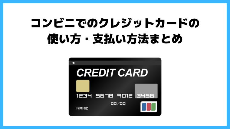 コンビニでのクレジットカードの使い方・支払い方法まとめ