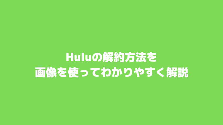 Huluの解約方法を画像を使ってわかりやすく解説。無料トライアルを解約する際の注意点も紹介