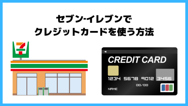 「セブンイレブン」でクレジットカードを使う方法