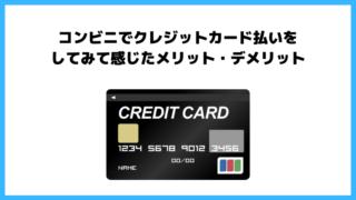 コンビニでクレジットカード払いするようになったらお会計が超ラクになった。実際に感じたメリット・デメリットを紹介