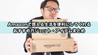 Amazonで買える生活を便利にしてくれるおすすめガジェット・アイテムまとめ